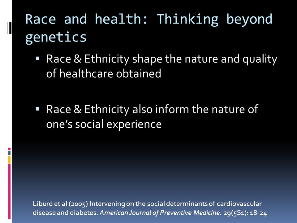 Race and health: Thinking beyond genetics  Race & Ethnicity shape the nature and quality of healthcare obtained  Race & Ethnicity also inform the nature of one's social experience Liburd et al (2005) Intervening on the social determinants of cardiovascular disease and diabetes.