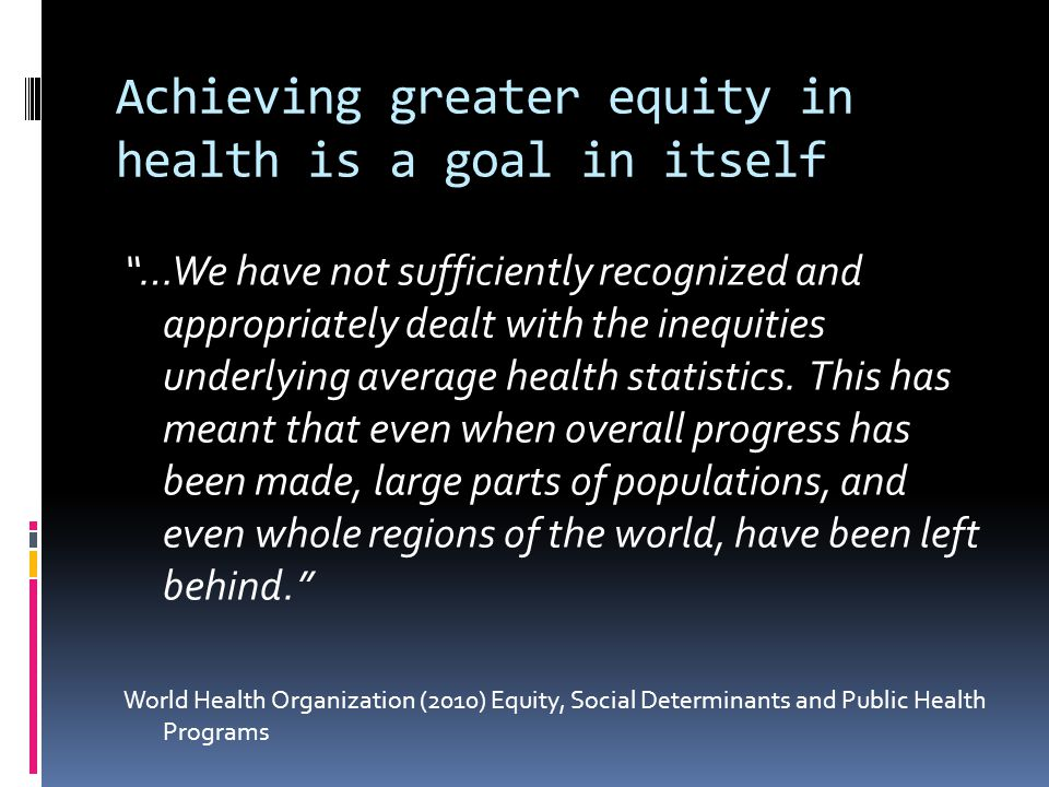 Achieving greater equity in health is a goal in itself …We have not sufficiently recognized and appropriately dealt with the inequities underlying average health statistics.