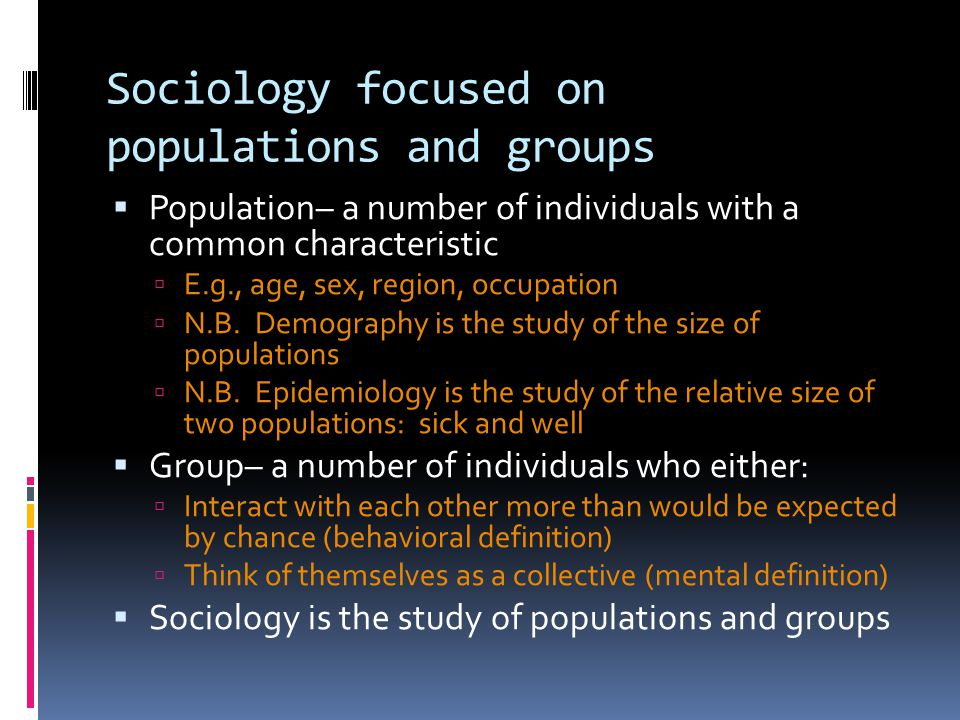 Sociology focused on populations and groups  Population– a number of individuals with a common characteristic  E.g., age, sex, region, occupation  N.B.