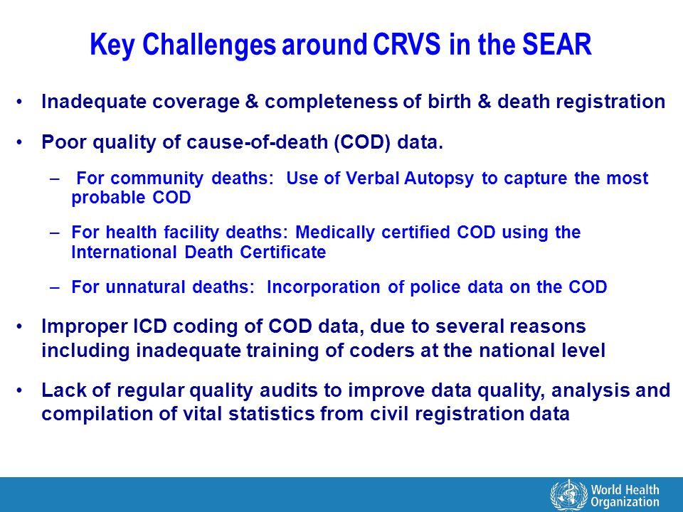 Key Challenges around CRVS in the SEAR Inadequate coverage & completeness of birth & death registration Poor quality of cause-of-death (COD) data.