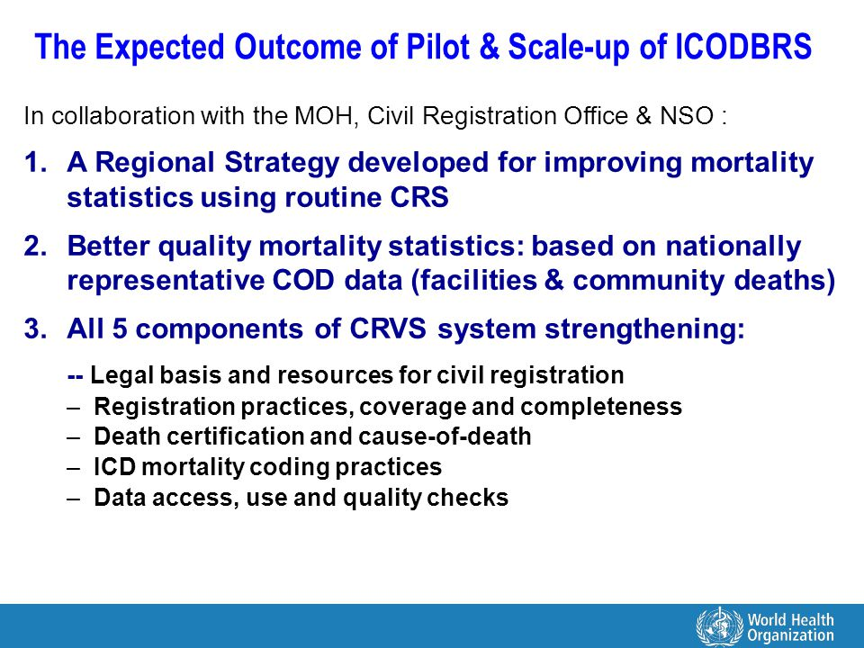 The Expected Outcome of Pilot & Scale-up of ICODBRS In collaboration with the MOH, Civil Registration Office & NSO : 1.A Regional Strategy developed for improving mortality statistics using routine CRS 2.Better quality mortality statistics: based on nationally representative COD data (facilities & community deaths) 3.All 5 components of CRVS system strengthening: -- Legal basis and resources for civil registration –Registration practices, coverage and completeness –Death certification and cause-of-death –ICD mortality coding practices –Data access, use and quality checks