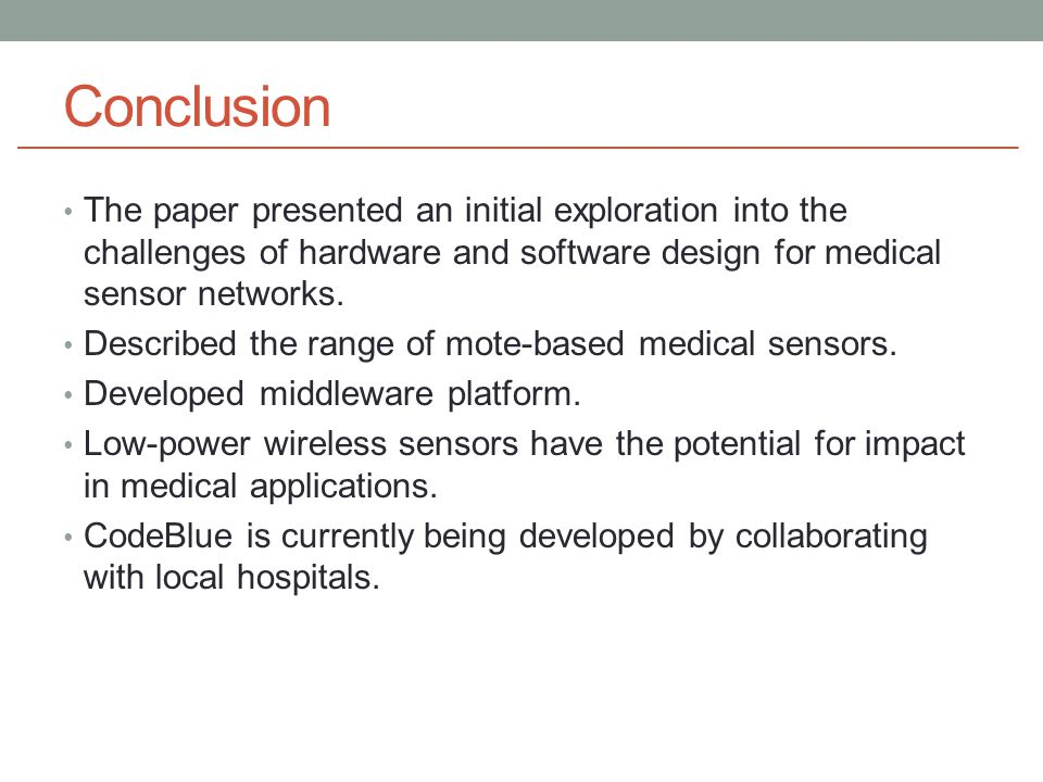 Conclusion The paper presented an initial exploration into the challenges of hardware and software design for medical sensor networks.