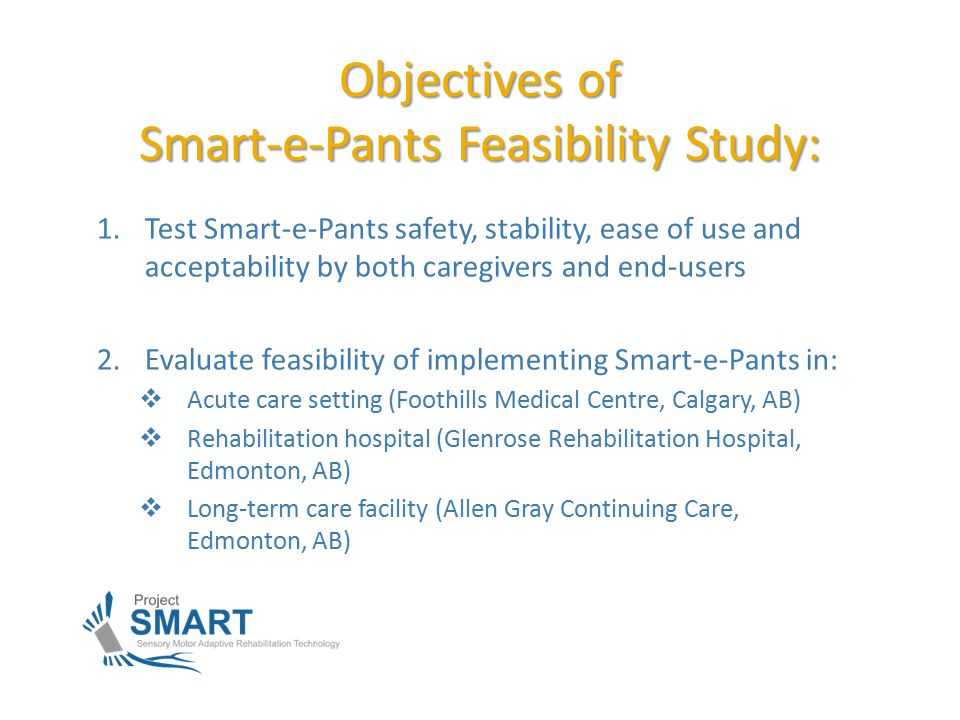 Objectives of Smart-e-Pants Feasibility Study: 1.Test Smart-e-Pants safety, stability, ease of use and acceptability by both caregivers and end-users 2.Evaluate feasibility of implementing Smart-e-Pants in:  Acute care setting (Foothills Medical Centre, Calgary, AB)  Rehabilitation hospital (Glenrose Rehabilitation Hospital, Edmonton, AB)  Long-term care facility (Allen Gray Continuing Care, Edmonton, AB)