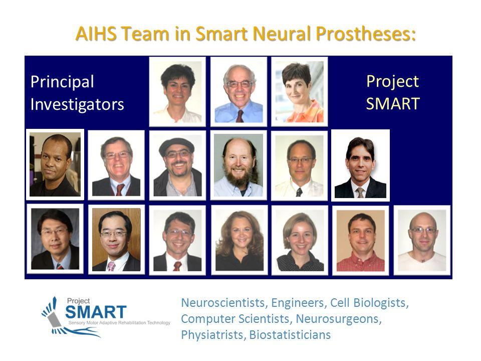 2 AIHS Team in Smart Neural Prostheses: Neuroscientists, Engineers, Cell Biologists, Computer Scientists, Neurosurgeons, Physiatrists, Biostatisticians Principal Investigators Project SMART