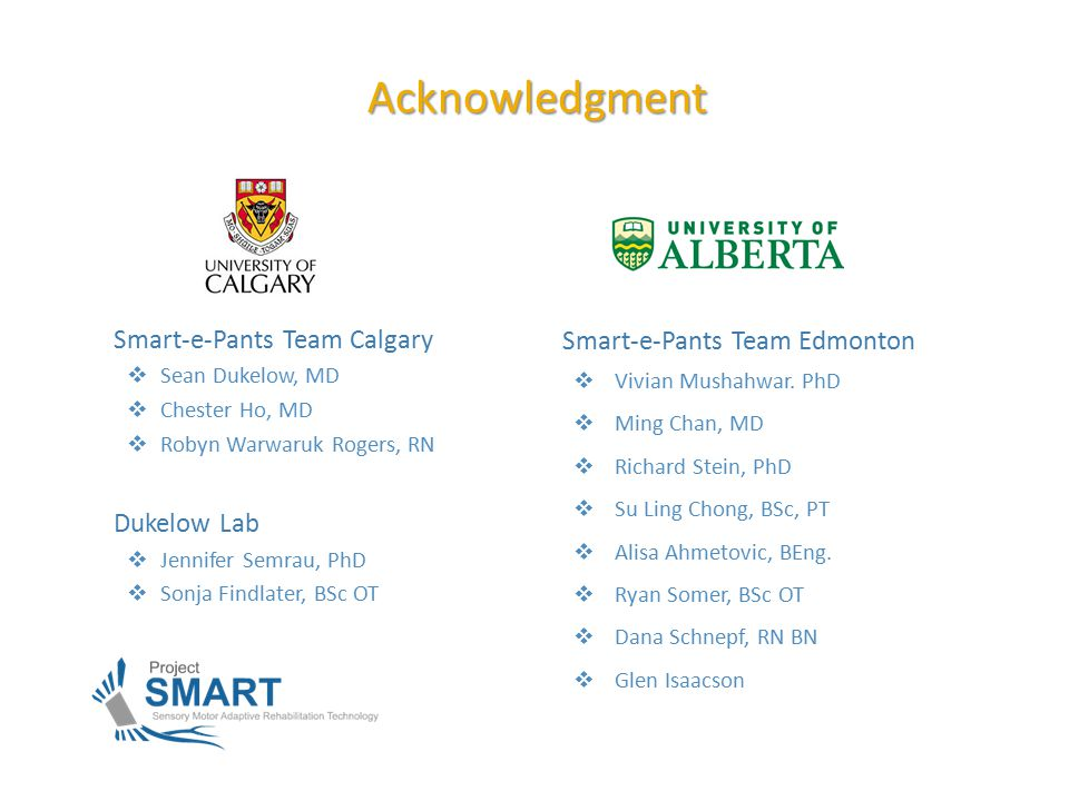 Smart-e-Pants Team Calgary  Sean Dukelow, MD  Chester Ho, MD  Robyn Warwaruk Rogers, RN Dukelow Lab  Jennifer Semrau, PhD  Sonja Findlater, BSc OT Acknowledgment Smart-e-Pants Team Edmonton  Vivian Mushahwar.