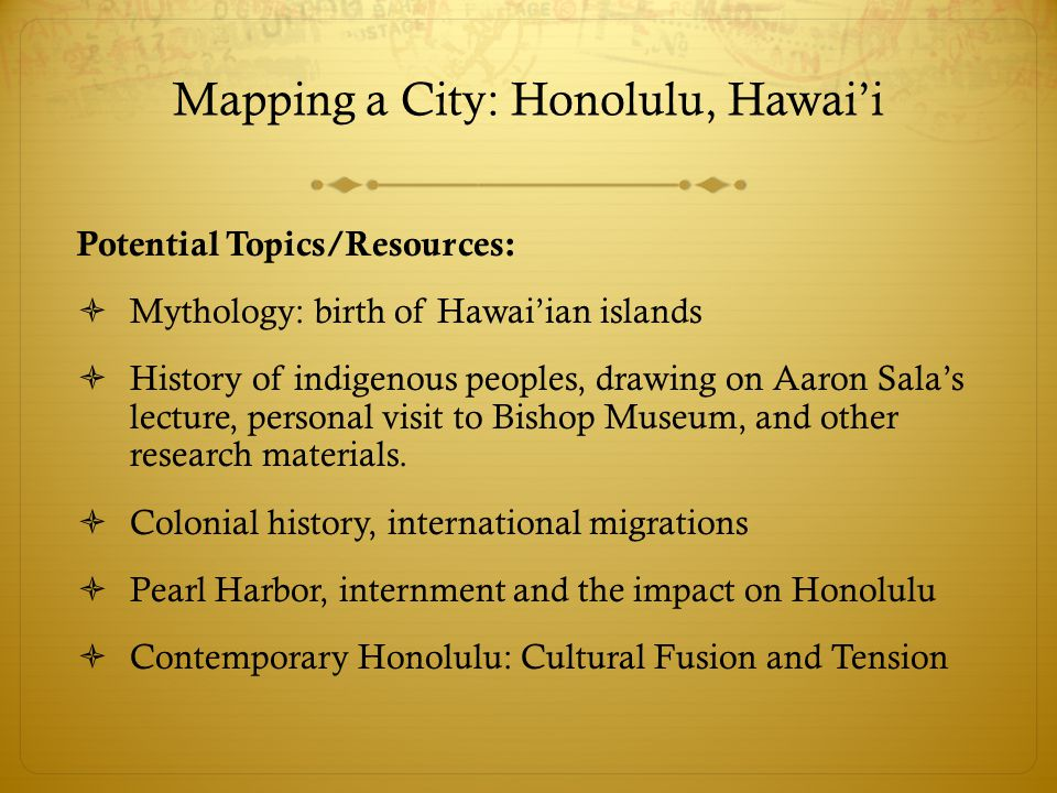 Mapping a City: Honolulu, Hawai'i Potential Topics/Resources:  Mythology: birth of Hawai'ian islands  History of indigenous peoples, drawing on Aaron Sala's lecture, personal visit to Bishop Museum, and other research materials.