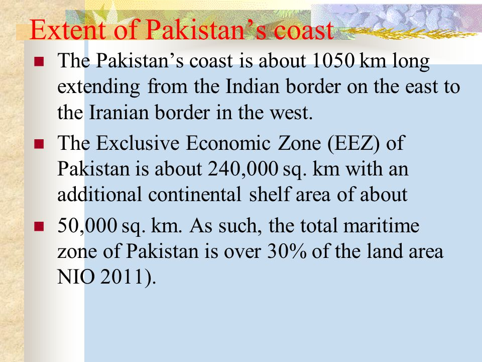 Extent of Pakistan's coast The Pakistan's coast is about 1050 km long extending from the Indian border on the east to the Iranian border in the west.