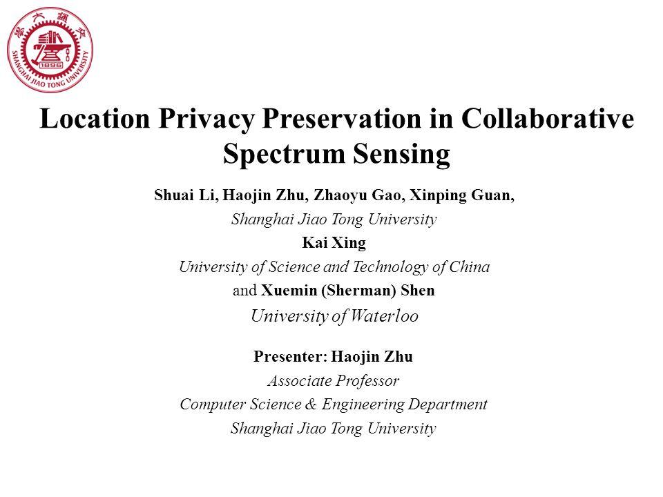 Location Privacy Preservation in Collaborative Spectrum Sensing Shuai Li, Haojin Zhu, Zhaoyu Gao, Xinping Guan, Shanghai Jiao Tong University Kai Xing