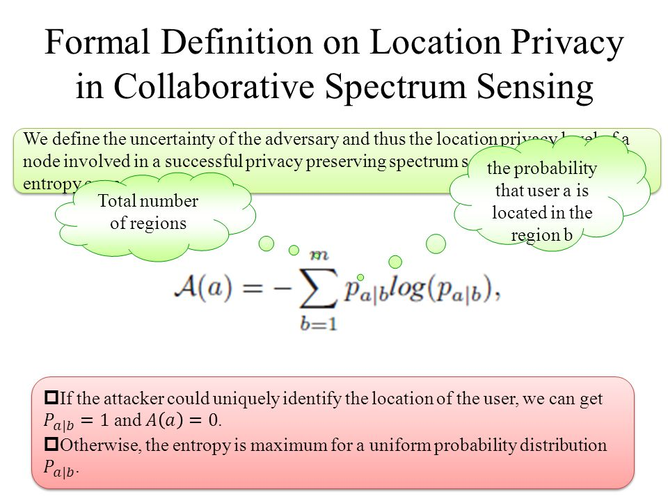 Formal Definition on Location Privacy in Collaborative Spectrum Sensing We define the uncertainty of the adversary and thus the location privacy level of a node involved in a successful privacy preserving spectrum sensing by adopting the entropy concept as follows: Total number of regions the probability that user a is located in the region b