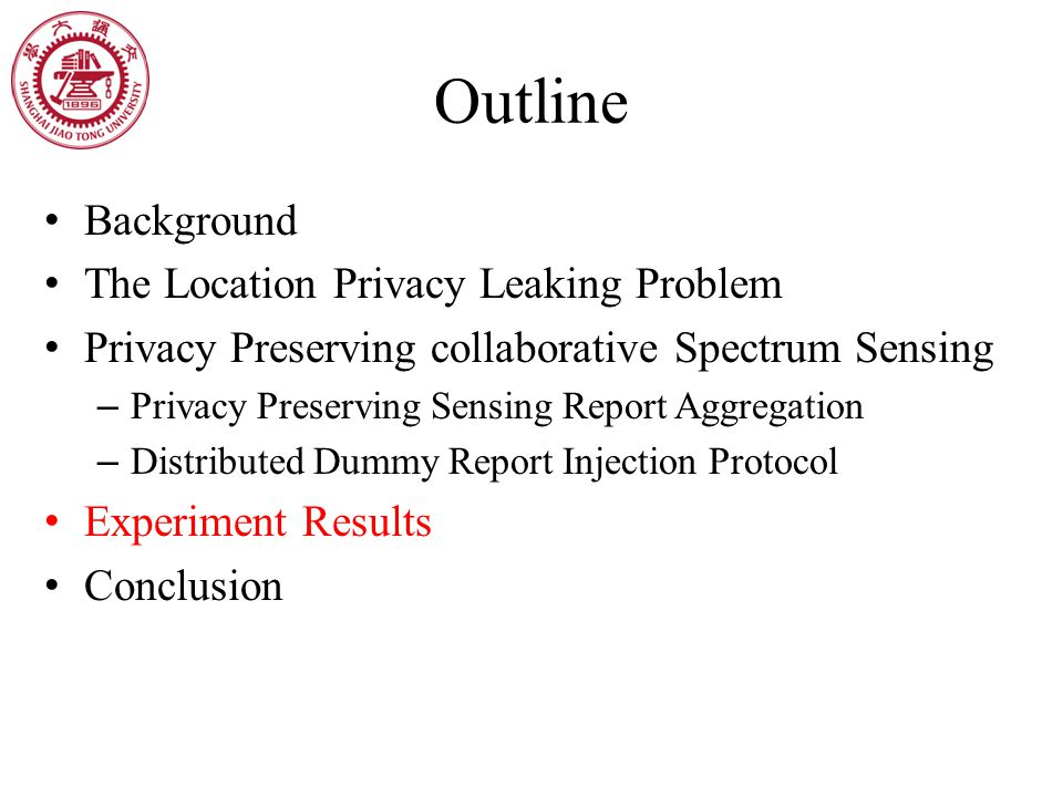 Outline Background The Location Privacy Leaking Problem Privacy Preserving collaborative Spectrum Sensing – Privacy Preserving Sensing Report Aggregation – Distributed Dummy Report Injection Protocol Experiment Results Conclusion