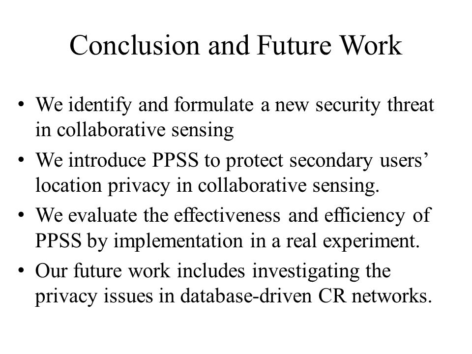 Conclusion and Future Work We identify and formulate a new security threat in collaborative sensing We introduce PPSS to protect secondary users' location privacy in collaborative sensing.