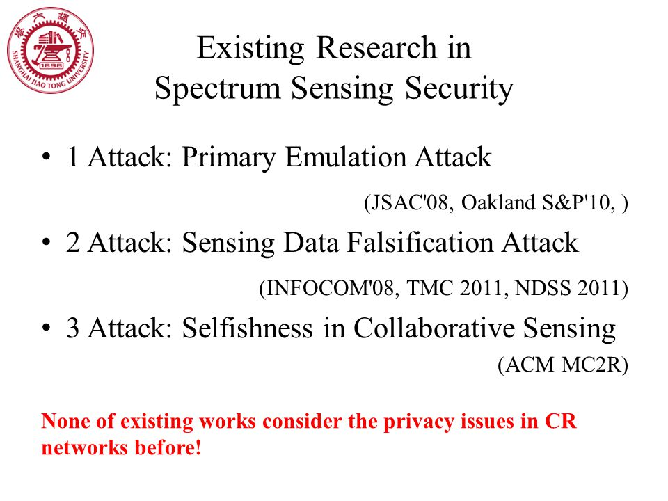 Existing Research in Spectrum Sensing Security 1 Attack: Primary Emulation Attack (JSAC 08, Oakland S&P 10, ) 2 Attack: Sensing Data Falsification Attack (INFOCOM 08, TMC 2011, NDSS 2011) 3 Attack: Selfishness in Collaborative Sensing (ACM MC2R) None of existing works consider the privacy issues in CR networks before!