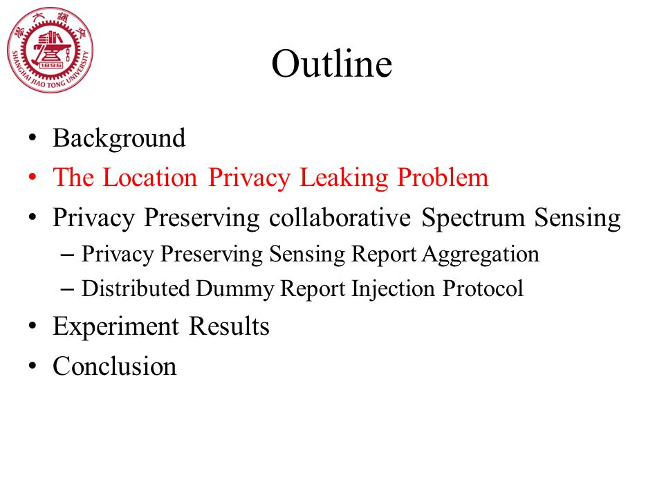 Outline Background The Location Privacy Leaking Problem Privacy Preserving collaborative Spectrum Sensing – Privacy Preserving Sensing Report Aggregat