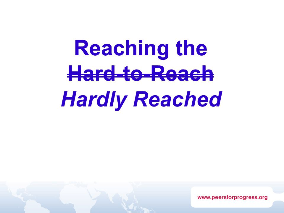 Reaching the Hard-to-Reach Reaching the Hard-to-Reach Hardly Reached