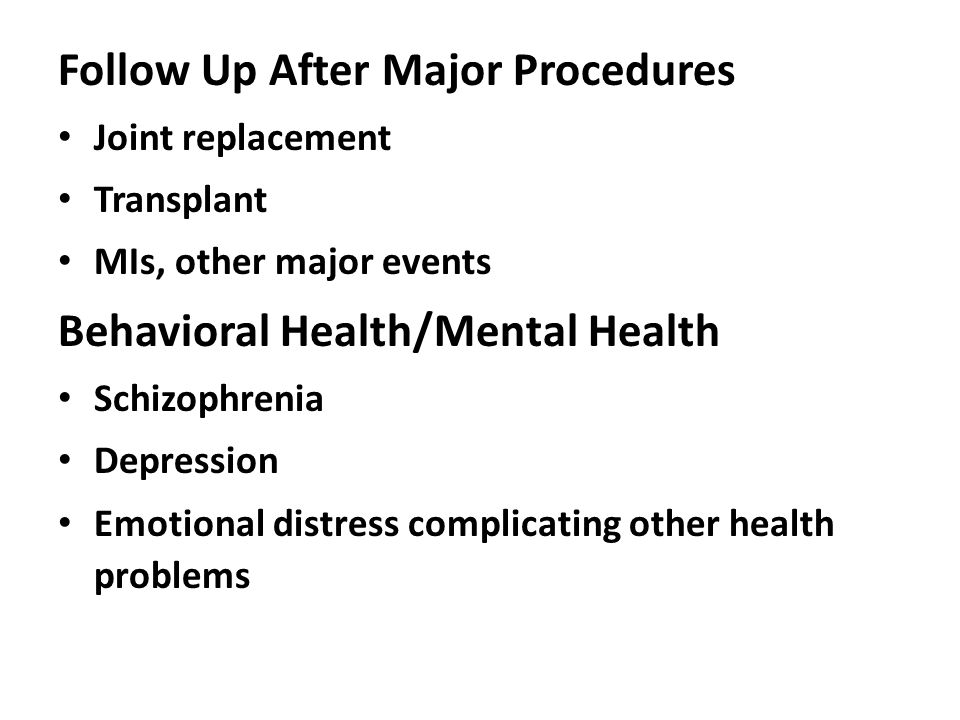 Follow Up After Major Procedures Joint replacement Transplant MIs, other major events Behavioral Health/Mental Health Schizophrenia Depression Emotion