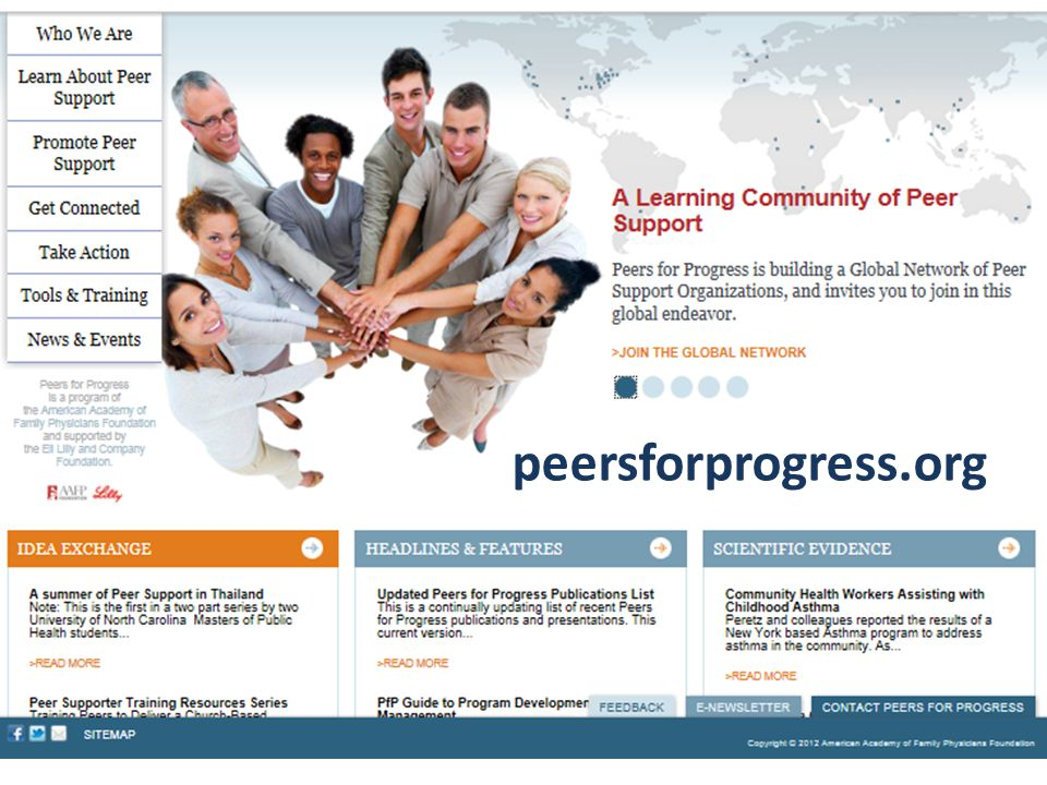 Peers for Progress Program of American Academy of Family Physicians Foundation Enhance Quality and Availability of Peer Support Worldwide 1.Build evidence base 2.Networking for QI, knowledge sharing, disseminating tools, social networking 3.Regional networks for program adoption, expansion, advocacy – National Peer Support Collaborative Learning Network