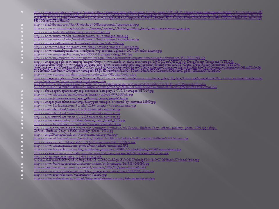  http://images.google.com/imgres imgurl=http://torontoist.com/attachments/toronto_karen/2008_04_15_HangaManga.jpg&imgrefurl=http://torontoist.com/200 8/04/tpl_presents_fr.php&usg=__qzYyAJAgrJcZdOxPeXE03ZExFuc=&h=429&w=640&sz=96&hl=en&start=50&sig2=2CcMOC79SagX3qQfPTocoA&um=1&tbnid=U cM8HQUFyY6gVM:&tbnh=92&tbnw=137&prev=/images%3Fq%3Djapanese%2Bart%26ndsp%3D21%26hl%3Den%26sa%3DN%26start%3D42%26um%3D1&ei=utgS S6K_NorssQOY1cHmAQ http://images.google.com/imgres imgurl=http://torontoist.com/attachments/toronto_karen/2008_04_15_HangaManga.jpg&imgrefurl=http://torontoist.com/200 8/04/tpl_presents_fr.php&usg=__qzYyAJAgrJcZdOxPeXE03ZExFuc=&h=429&w=640&sz=96&hl=en&start=50&sig2=2CcMOC79SagX3qQfPTocoA&um=1&tbnid=U cM8HQUFyY6gVM:&tbnh=92&tbnw=137&prev=/images%3Fq%3Djapanese%2Bart%26ndsp%3D21%26hl%3Den%26sa%3DN%26start%3D42%26um%3D1&ei=utgS S6K_NorssQOY1cHmAQ  http://blackthornsl.com/Sin/Photoshop%20Backgrounds/japanese-art.jpg http://blackthornsl.com/Sin/Photoshop%20Backgrounds/japanese-art.jpg  http://www.worldculturepictorial.com/images/content_2/british_military_band_handover-ceremony_iraq.jpg http://www.worldculturepictorial.com/images/content_2/british_military_band_handover-ceremony_iraq.jpg  http://www.festivalweddingmusic.co.uk/military.jpg http://www.festivalweddingmusic.co.uk/military.jpg  http://www.music.vt.edu/musicdictionary/textt/images/tuba.jpg http://www.music.vt.edu/musicdictionary/textt/images/tuba.jpg  http://www.music.vt.edu/musicdictionary/texts/images/Sousaphone.jpg http://www.music.vt.edu/musicdictionary/texts/images/Sousaphone.jpg  http://prosites-allmanmusic.homestead.com/files/ash_260g.jpg http://prosites-allmanmusic.homestead.com/files/ash_260g.jpg  http://www.wedding-ringtones.com/shop//catalog/images/Trumpet.jpg http://www.wedding-ringtones.com/shop//catalog/images/Trumpet.jpg  http://www.oneinchpunch.net/wordpress/wp-content/uploads/2007/09/taiko-drums.jpg http://www.oneinchpunch.net/wordpress/wp-content/uploads/2007/09/taiko-drums.jpg  http://www