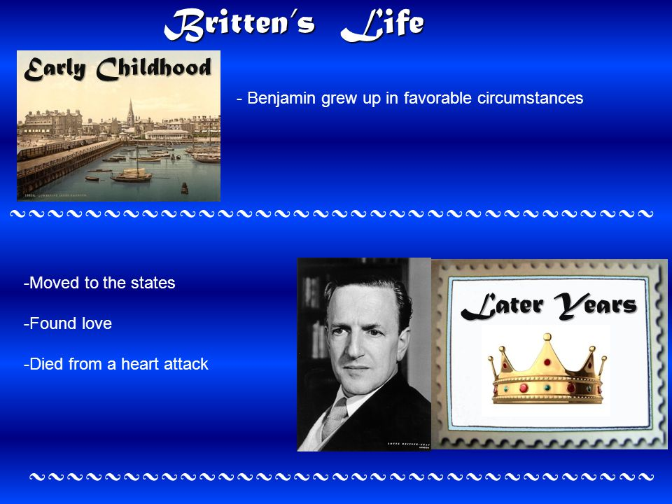Britten's Life Early Childhood Later Years ~~~~~~~~~~~~~~~~~~~~~~~~~~~~~~~~~~ ~~~~~~~~~~~~~~~~~~~~~~~~~~~~~~~~~ - Benjamin grew up in favorable circumstances -Moved to the states -Found love -Died from a heart attack