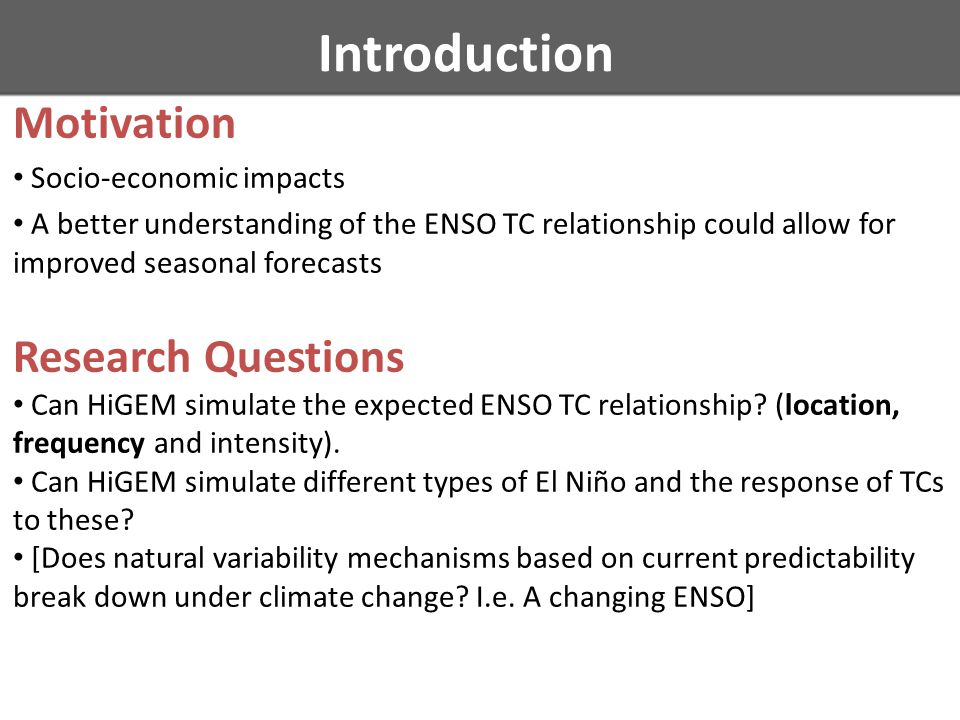 Introduction Motivation Socio-economic impacts A better understanding of the ENSO TC relationship could allow for improved seasonal forecasts Research Questions Can HiGEM simulate the expected ENSO TC relationship.
