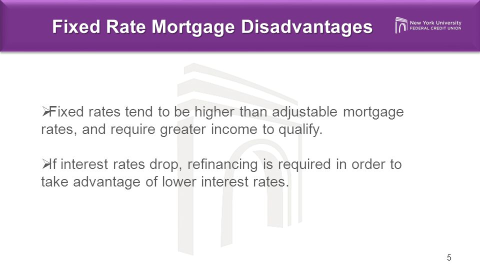 5 Fixed Rate Mortgage Disadvantages  Fixed rates tend to be higher than adjustable mortgage rates, and require greater income to qualify.