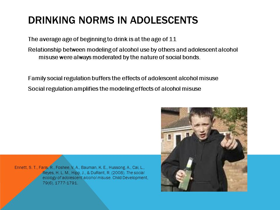 DRINKING NORMS IN ADOLESCENTS The average age of beginning to drink is at the age of 11 Relationship between modeling of alcohol use by others and adolescent alcohol misuse were always moderated by the nature of social bonds.