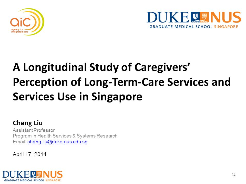 24 A Longitudinal Study of Caregivers' Perception of Long-Term-Care Services and Services Use in Singapore Chang Liu Assistant Professor Program in He
