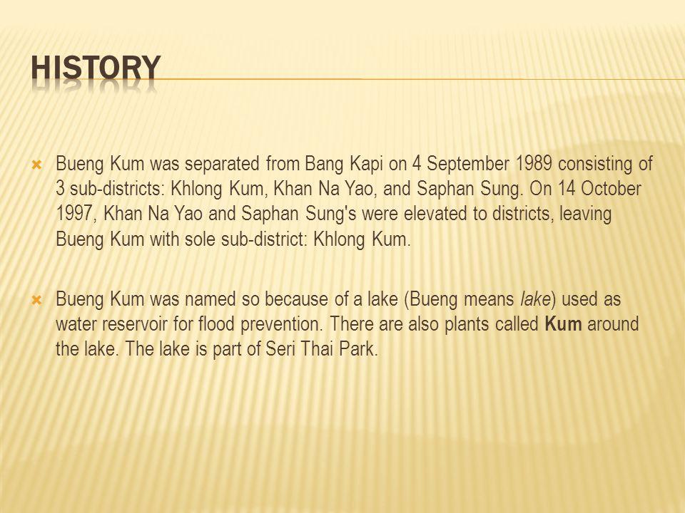  Bueng Kum was separated from Bang Kapi on 4 September 1989 consisting of 3 sub-districts: Khlong Kum, Khan Na Yao, and Saphan Sung. On 14 October 19