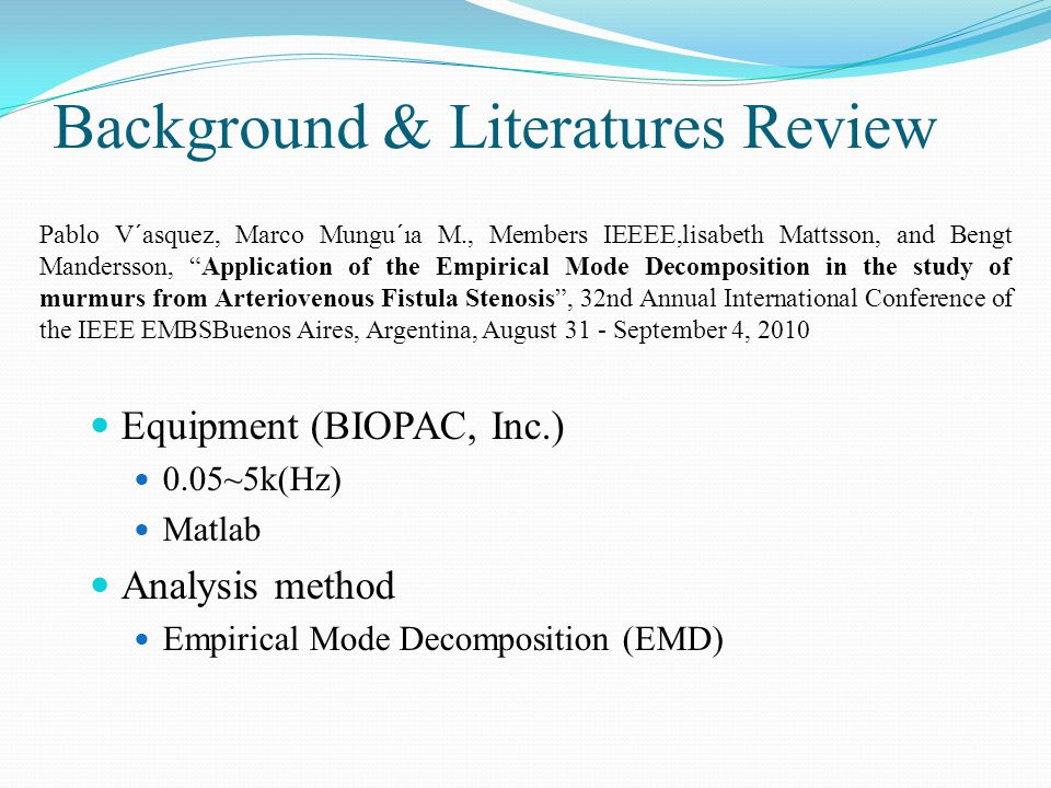 Equipment (BIOPAC, Inc.) 0.05~5k(Hz) Matlab Analysis method Empirical Mode Decomposition (EMD) Pablo V´asquez, Marco Mungu´ıa M., Members IEEEE,lisabeth Mattsson, and Bengt Mandersson, Application of the Empirical Mode Decomposition in the study of murmurs from Arteriovenous Fistula Stenosis , 32nd Annual International Conference of the IEEE EMBSBuenos Aires, Argentina, August 31 - September 4, 2010 Background & Literatures Review