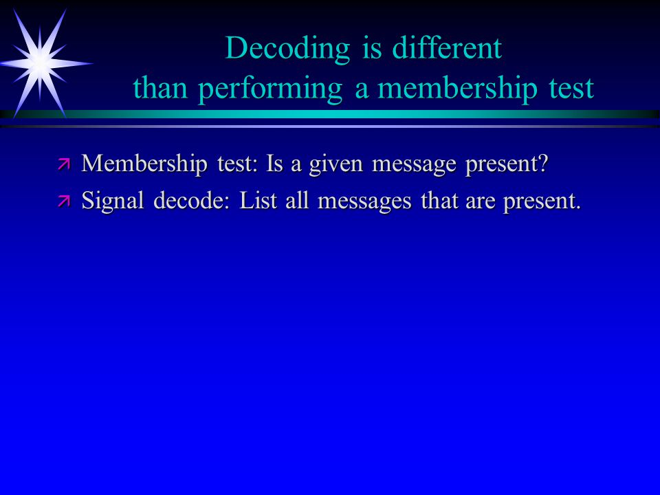 Decoding is different than performing a membership test ä Membership test: Is a given message present.