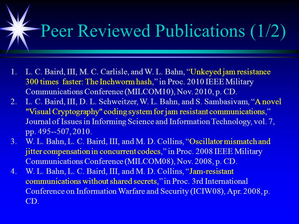 """Peer Reviewed Publications (1/2) 1.L. C. Baird, III, M. C. Carlisle, and W. L. Bahn, """"Unkeyed jam resistance 300 times faster: The Inchworm hash,"""" in"""