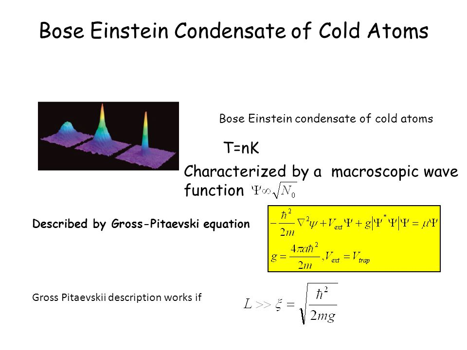 Bose Einstein Condensate of Cold Atoms Bose Einstein condensate of cold atoms Characterized by a macroscopic wave function Described by Gross-Pitaevski equation T=nK Gross Pitaevskii description works if