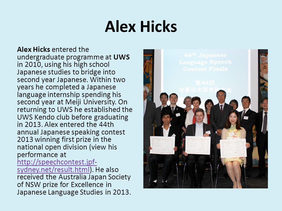 Alex Hicks Alex Hicks entered the undergraduate programme at UWS in 2010, using his high school Japanese studies to bridge into second year Japanese.