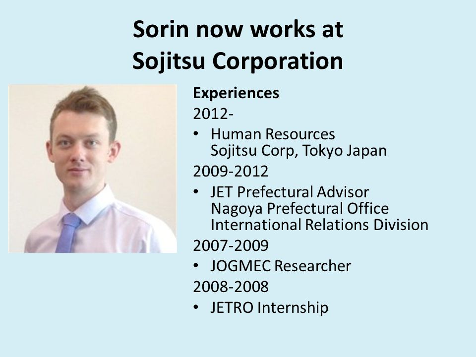 Sorin now works at Sojitsu Corporation Experiences 2012- Human Resources Sojitsu Corp, Tokyo Japan 2009-2012 JET Prefectural Advisor Nagoya Prefectural Office International Relations Division 2007-2009 JOGMEC Researcher 2008-2008 JETRO Internship