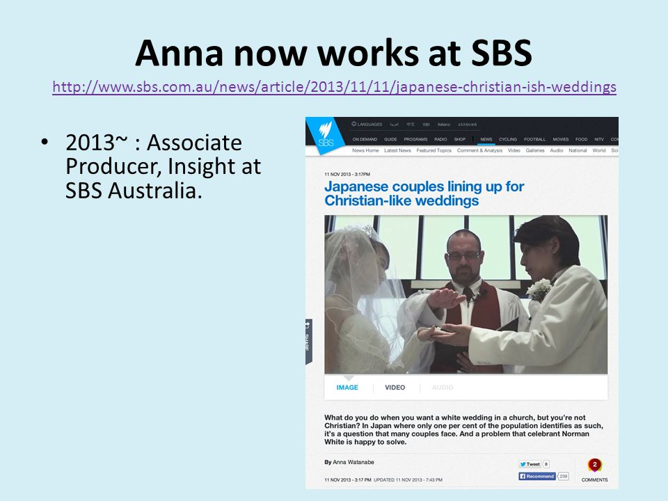 Anna now works at SBS http://www.sbs.com.au/news/article/2013/11/11/japanese-christian-ish-weddings http://www.sbs.com.au/news/article/2013/11/11/japanese-christian-ish-weddings 2013~ : Associate Producer, Insight at SBS Australia.