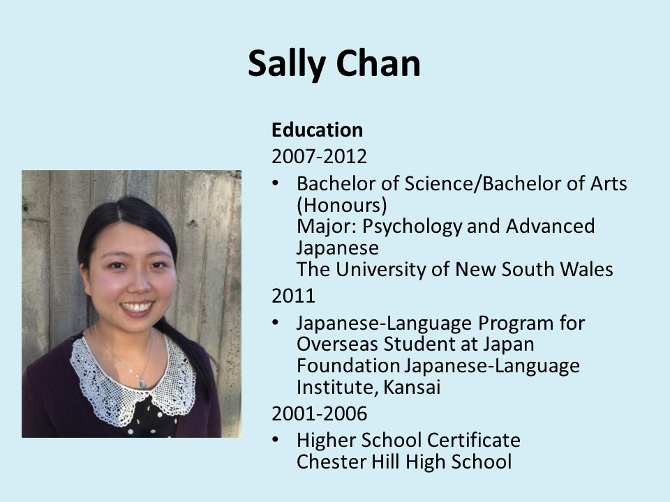 Sally Chan Education 2007-2012 Bachelor of Science/Bachelor of Arts (Honours) Major: Psychology and Advanced Japanese The University of New South Wales 2011 Japanese-Language Program for Overseas Student at Japan Foundation Japanese-Language Institute, Kansai 2001-2006 Higher School Certificate Chester Hill High School