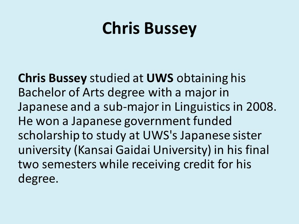 Chris Bussey Chris Bussey studied at UWS obtaining his Bachelor of Arts degree with a major in Japanese and a sub-major in Linguistics in 2008.