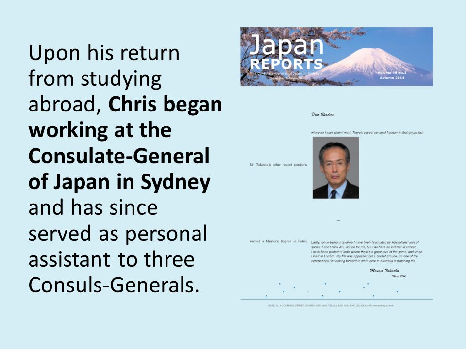 Upon his return from studying abroad, Chris began working at the Consulate-General of Japan in Sydney and has since served as personal assistant to three Consuls-Generals.