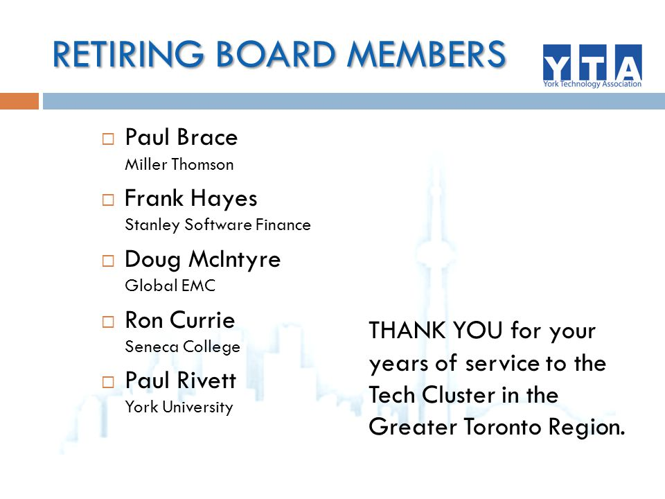 RETIRING BOARD MEMBERS  Paul Brace Miller Thomson  Frank Hayes Stanley Software Finance  Doug McIntyre Global EMC  Ron Currie Seneca College  Paul Rivett York University THANK YOU for your years of service to the Tech Cluster in the Greater Toronto Region.