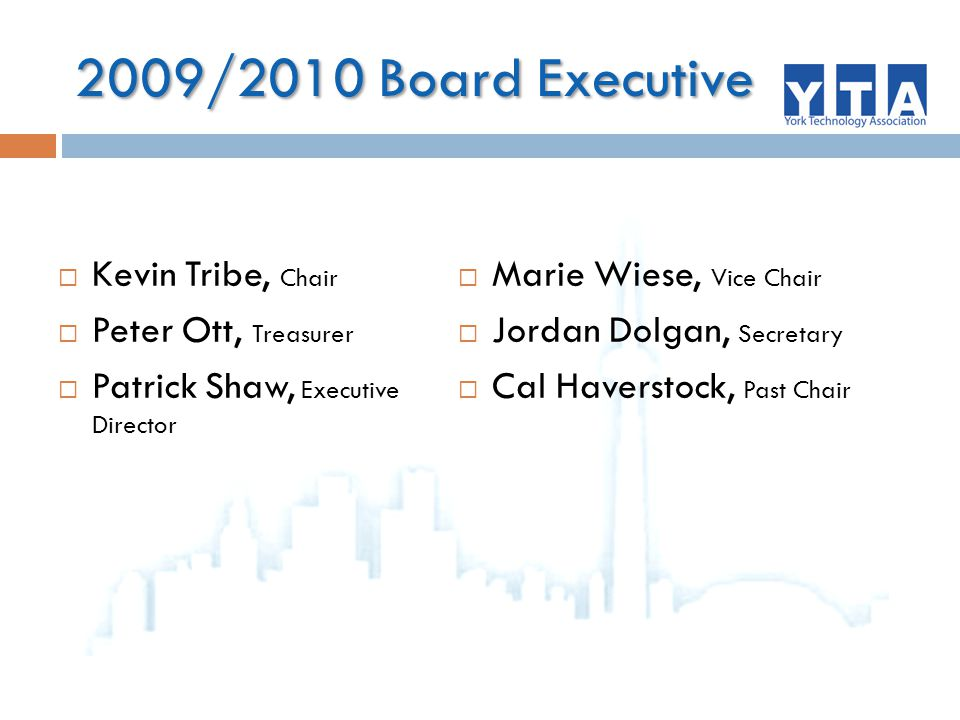 2009/2010 Board Executive  Kevin Tribe, Chair  Peter Ott, Treasurer  Patrick Shaw, Executive Director  Marie Wiese, Vice Chair  Jordan Dolgan, Secretary  Cal Haverstock, Past Chair