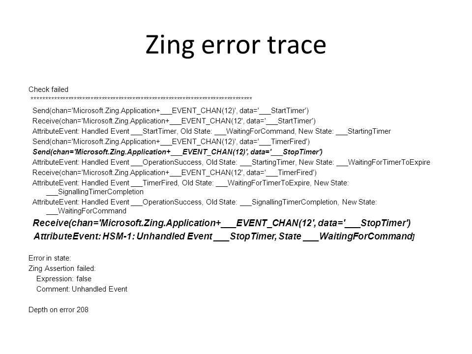 Zing error trace Check failed ******************************************************************************* Send(chan= Microsoft.Zing.Application+___EVENT_CHAN(12) , data= ___StartTimer ) Receive(chan= Microsoft.Zing.Application+___EVENT_CHAN(12 , data= ___StartTimer ) AttributeEvent: Handled Event ___StartTimer, Old State: ___WaitingForCommand, New State: ___StartingTimer Send(chan= Microsoft.Zing.Application+___EVENT_CHAN(12) , data= ___TimerFired ) Send(chan= Microsoft.Zing.Application+___EVENT_CHAN(12) , data= ___StopTimer ) AttributeEvent: Handled Event ___OperationSuccess, Old State: ___StartingTimer, New State: ___WaitingForTimerToExpire Receive(chan= Microsoft.Zing.Application+___EVENT_CHAN(12 , data= ___TimerFired ) AttributeEvent: Handled Event ___TimerFired, Old State: ___WaitingForTimerToExpire, New State: ___SignallingTimerCompletion AttributeEvent: Handled Event ___OperationSuccess, Old State: ___SignallingTimerCompletion, New State: ___WaitingForCommand Receive(chan= Microsoft.Zing.Application+___EVENT_CHAN(12 , data= ___StopTimer ) AttributeEvent: HSM-1: Unhandled Event ___StopTimer, State ___WaitingForCommand ] Error in state: Zing Assertion failed: Expression: false Comment: Unhandled Event Depth on error 208