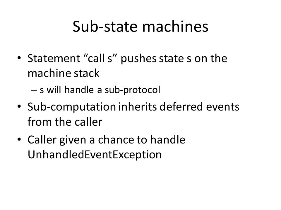 Sub-state machines Statement call s pushes state s on the machine stack – s will handle a sub-protocol Sub-computation inherits deferred events from the caller Caller given a chance to handle UnhandledEventException