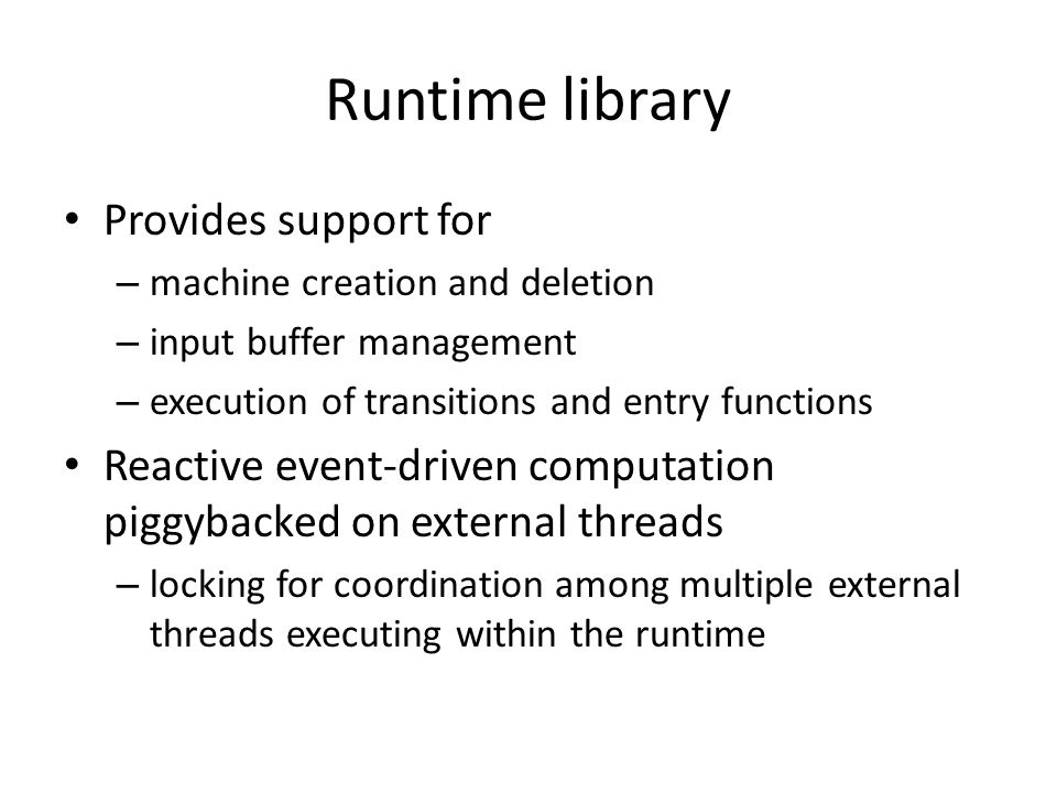 Runtime library Provides support for – machine creation and deletion – input buffer management – execution of transitions and entry functions Reactive event-driven computation piggybacked on external threads – locking for coordination among multiple external threads executing within the runtime