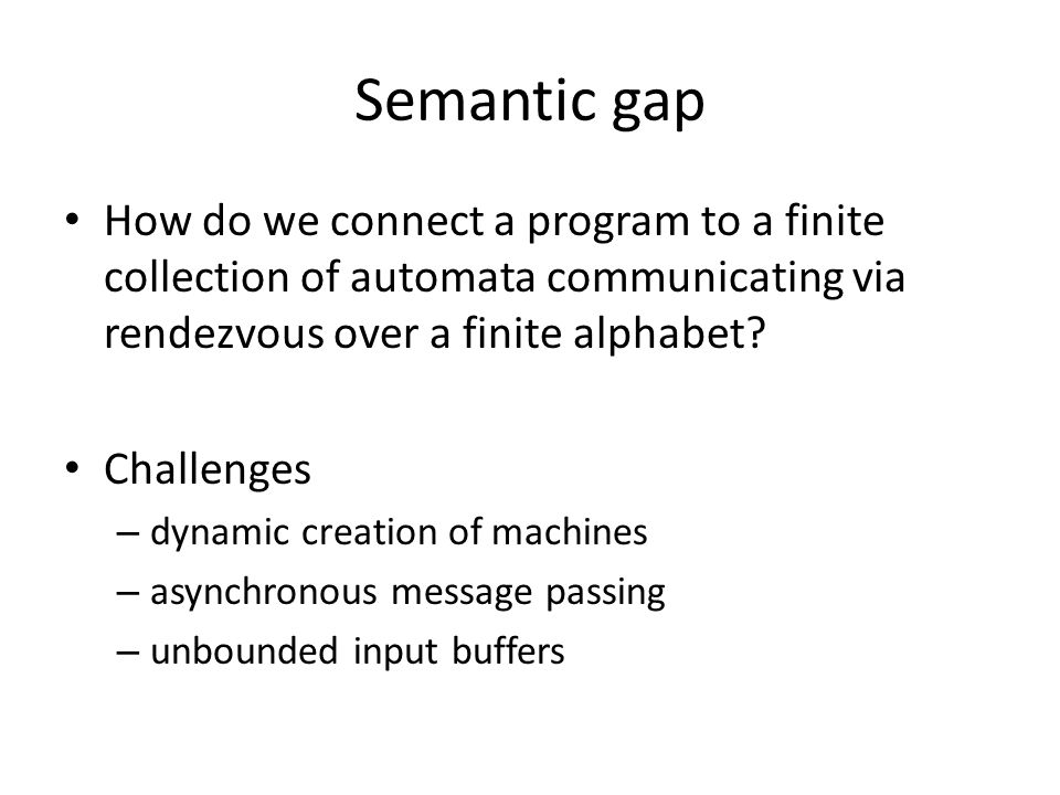 Semantic gap How do we connect a program to a finite collection of automata communicating via rendezvous over a finite alphabet.