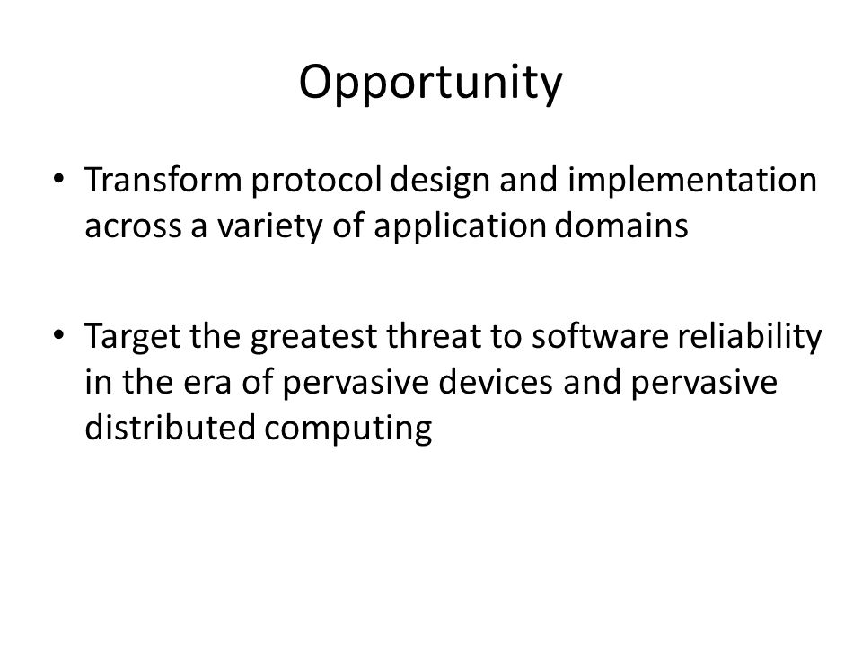 Opportunity Transform protocol design and implementation across a variety of application domains Target the greatest threat to software reliability in the era of pervasive devices and pervasive distributed computing