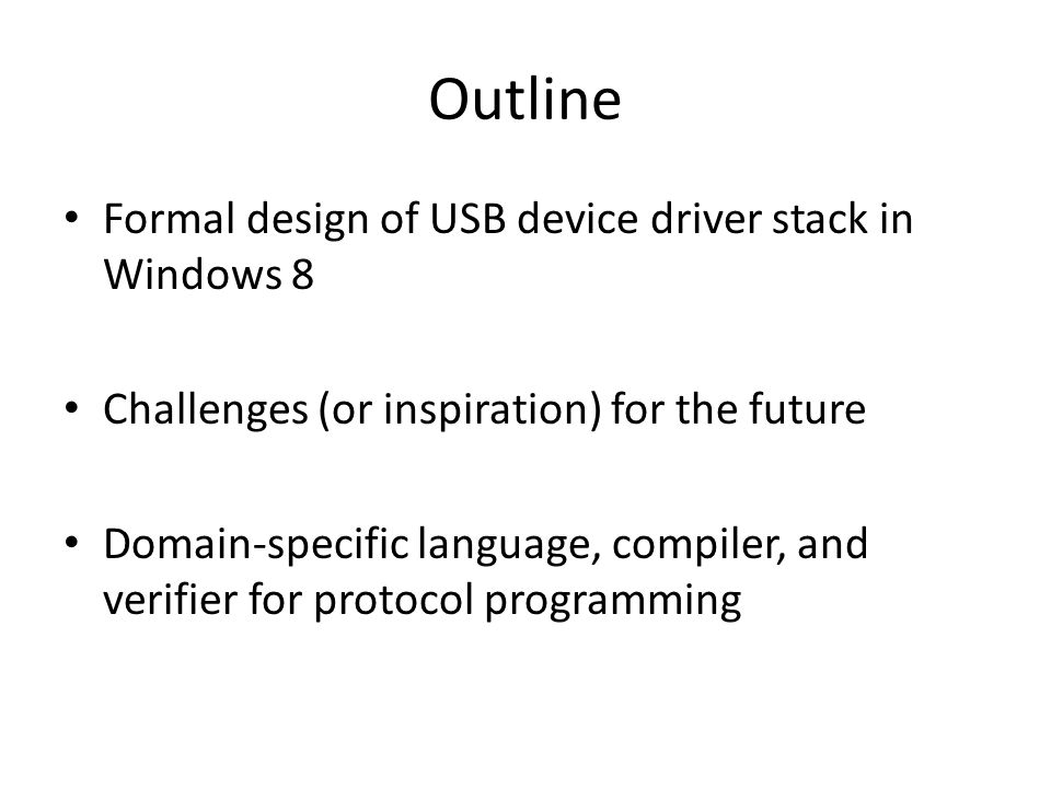 Outline Formal design of USB device driver stack in Windows 8 Challenges (or inspiration) for the future Domain-specific language, compiler, and verifier for protocol programming