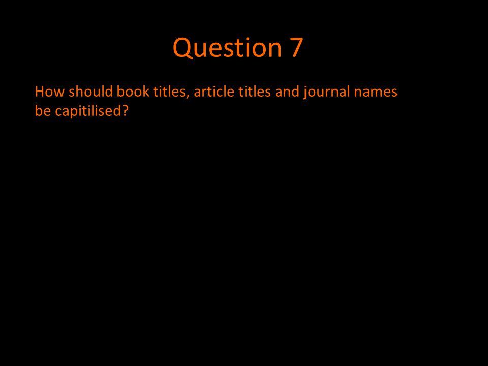 Question 7 How should book titles, article titles and journal names be capitilised?