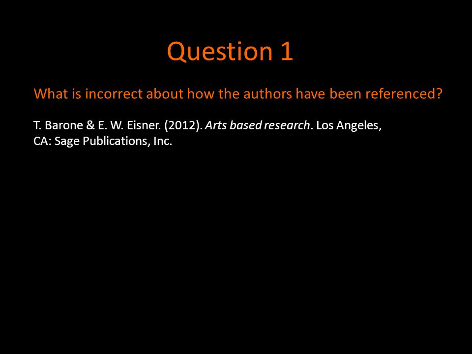 Question 1 What is incorrect about how the authors have been referenced? T. Barone & E. W. Eisner. (2012). Arts based research. Los Angeles, CA: Sage