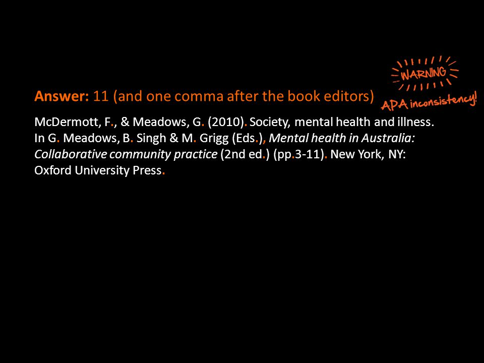 Answer: 11 (and one comma after the book editors) McDermott, F., & Meadows, G. (2010). Society, mental health and illness. In G. Meadows, B. Singh & M