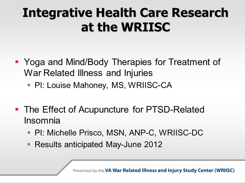 Integrative Health Care Research at the WRIISC  Yoga and Mind/Body Therapies for Treatment of War Related Illness and Injuries  PI: Louise Mahoney,