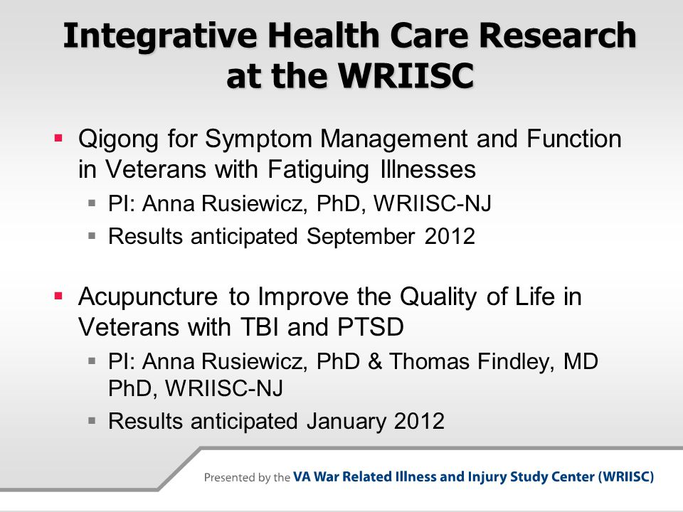 Integrative Health Care Research at the WRIISC  Qigong for Symptom Management and Function in Veterans with Fatiguing Illnesses  PI: Anna Rusiewicz,
